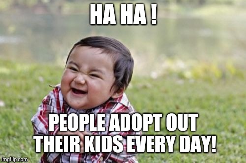 Evil Toddler Meme | HA HA ! PEOPLE ADOPT OUT THEIR KIDS EVERY DAY! | image tagged in memes,evil toddler | made w/ Imgflip meme maker