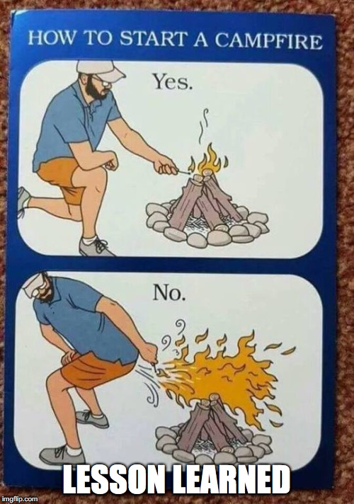 A good lesson here | LESSON LEARNED | image tagged in memes,funny memes,funny,too funny,fire,boy scouts | made w/ Imgflip meme maker