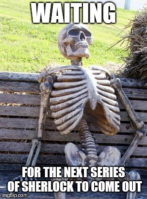 Waiting Skeleton Meme | WAITING FOR THE NEXT SERIES OF SHERLOCK TO COME OUT | image tagged in memes,waiting skeleton | made w/ Imgflip meme maker