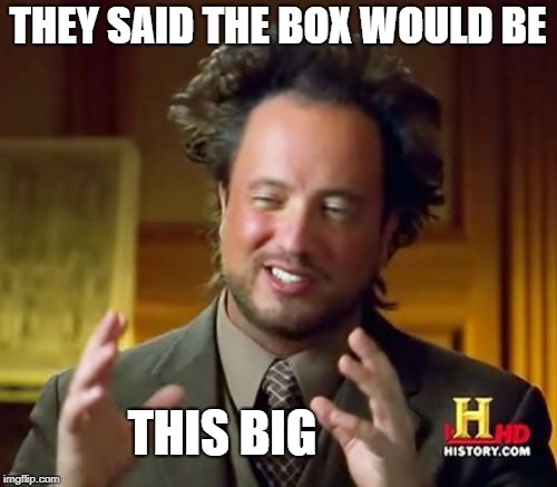 Ancient Aliens Meme | THEY SAID THE BOX WOULD BE THIS BIG | image tagged in memes,ancient aliens | made w/ Imgflip meme maker