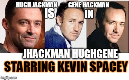 HUGH JACKMAN IS GENE HACKMAN IN JHACKMAN HUGHGENE STARRING KEVIN SPACEY | image tagged in man jackhugh | made w/ Imgflip meme maker