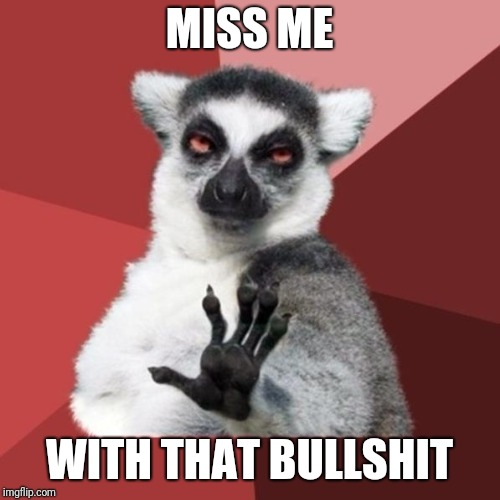 Chill Out Lemur Meme | MISS ME WITH THAT BULLSHIT | image tagged in memes,chill out lemur | made w/ Imgflip meme maker