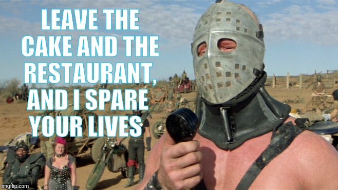 Lord Humungus sez,,, | LEAVE THE CAKE AND THE RESTAURANT, AND I SPARE    YOUR LIVES | image tagged in lord humungus sez | made w/ Imgflip meme maker