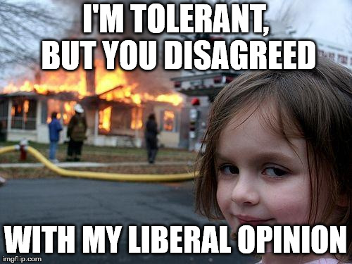 Disaster Liberal | I'M TOLERANT, BUT YOU DISAGREED WITH MY LIBERAL OPINION | image tagged in memes,disaster girl,liberal hypocrisy | made w/ Imgflip meme maker