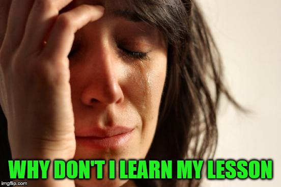 First World Problems Meme | WHY DON'T I LEARN MY LESSON | image tagged in memes,first world problems | made w/ Imgflip meme maker