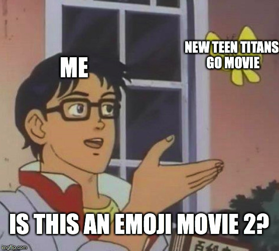 Is This A Pigeon Meme | ME NEW TEEN TITANS GO MOVIE IS THIS AN EMOJI MOVIE 2? | image tagged in memes,is this a pigeon | made w/ Imgflip meme maker