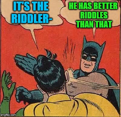Batman Slapping Robin Meme | IT'S THE RIDDLER- HE HAS BETTER RIDDLES THAN THAT | image tagged in memes,batman slapping robin | made w/ Imgflip meme maker