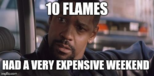 Denzel Training Day |  10 FLAMES; HAD A VERY EXPENSIVE WEEKEND | image tagged in denzel training day | made w/ Imgflip meme maker