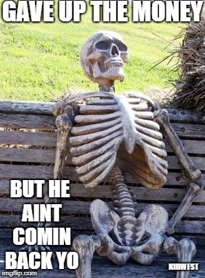 Waiting Skeleton Meme | GAVE UP THE MONEY BUT HE AINT COMIN BACK YO KIDWEST | image tagged in memes,waiting skeleton | made w/ Imgflip meme maker