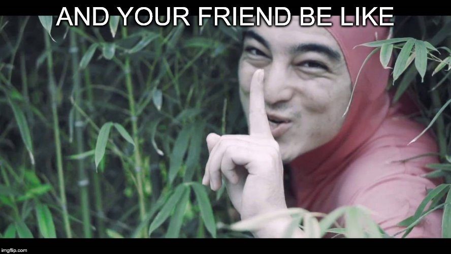 AND YOUR FRIEND BE LIKE | made w/ Imgflip meme maker
