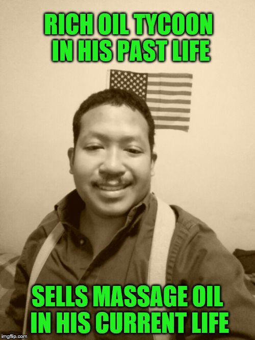 Past Life Pete (A RaySingh request) | RICH OIL TYCOON IN HIS PAST LIFE SELLS MASSAGE OIL IN HIS CURRENT LIFE | image tagged in past life pete,memes,personal challenge,oil | made w/ Imgflip meme maker