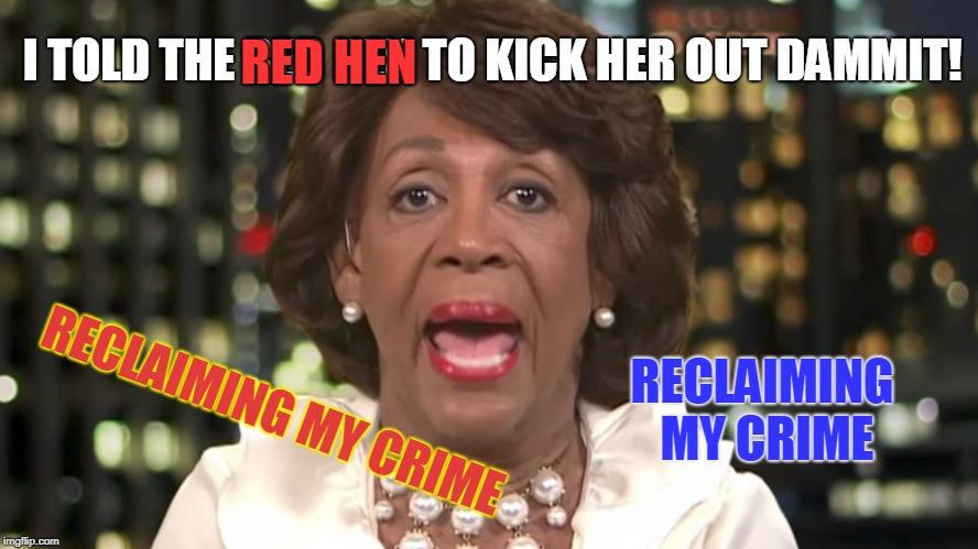 Mad Max een Dirty Waters is Reclaiming Her Crime | I TOLD THE RED HEN TO KICK HER OUT DAMMIT! RECLAIMING MY CRIME RECLAIMING MY CRIME RED HEN | image tagged in mapeine,maxine,wow,dimwitocrats policy,push back on their water supplys,dirty water memes | made w/ Imgflip meme maker