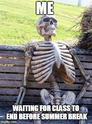 Waiting Skeleton Meme | ME WAITING FOR CLASS TO END BEFORE SUMMER BREAK | image tagged in memes,waiting skeleton | made w/ Imgflip meme maker