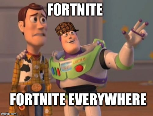 X, X Everywhere Meme | FORTNITE FORTNITE EVERYWHERE | image tagged in memes,x x everywhere,scumbag | made w/ Imgflip meme maker