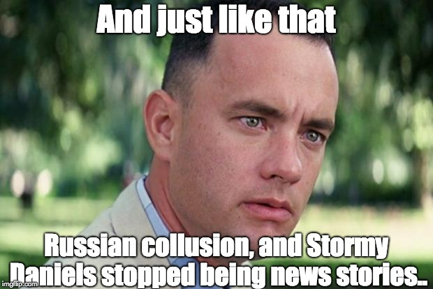 Forrest gump | And just like that Russian collusion, and Stormy Daniels stopped being news stories.. | image tagged in forrest gump | made w/ Imgflip meme maker