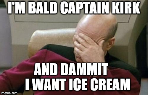 Captain Picard Facepalm Meme | I'M BALD CAPTAIN KIRK AND DAMMIT     I WANT ICE CREAM | image tagged in memes,captain picard facepalm | made w/ Imgflip meme maker