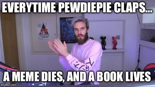 Pewdiepie meme review clap | EVERYTIME PEWDIEPIE CLAPS... A MEME DIES, AND A BOOK LIVES | image tagged in pewdiepie meme review clap | made w/ Imgflip meme maker