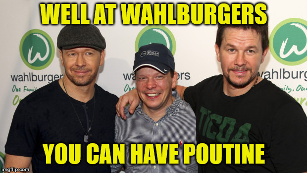WELL AT WAHLBURGERS YOU CAN HAVE POUTINE | made w/ Imgflip meme maker