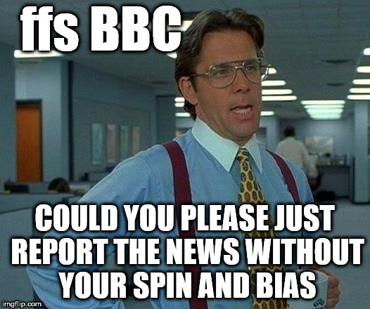 BBC - Spin and Bias | ffs BBC COULD YOU PLEASE JUST REPORT THE NEWS WITHOUT YOUR SPIN AND BIAS | image tagged in memes,bbc news,bias,spin,funny,reporters | made w/ Imgflip meme maker