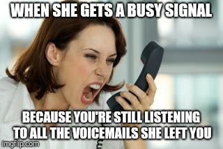 Angry woman | WHEN SHE GETS A BUSY SIGNAL BECAUSE YOU'RE STILL LISTENING TO ALL THE VOICEMAILS SHE LEFT YOU | image tagged in angry woman | made w/ Imgflip meme maker