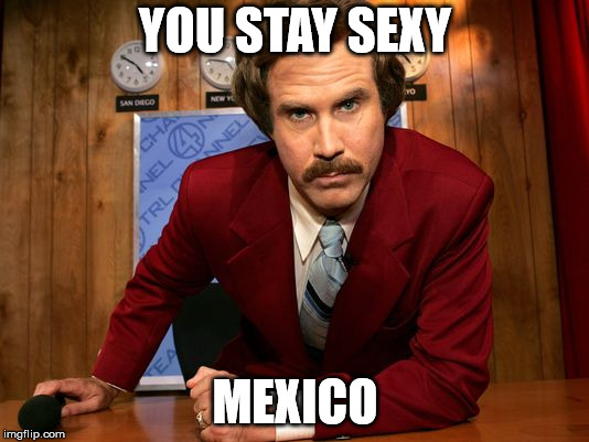 YOU STAY SEXY MEXICO | made w/ Imgflip meme maker