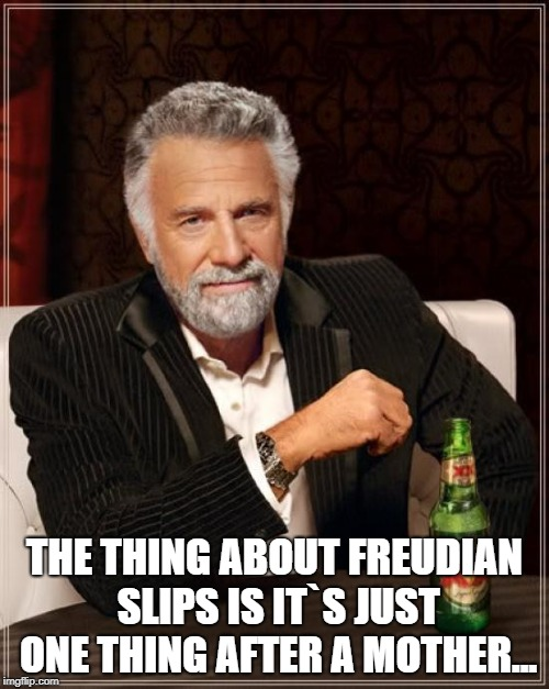 The Most Interesting Man In The World Meme | THE THING ABOUT FREUDIAN SLIPS IS IT`S JUST ONE THING AFTER A MOTHER... | image tagged in memes,the most interesting man in the world | made w/ Imgflip meme maker
