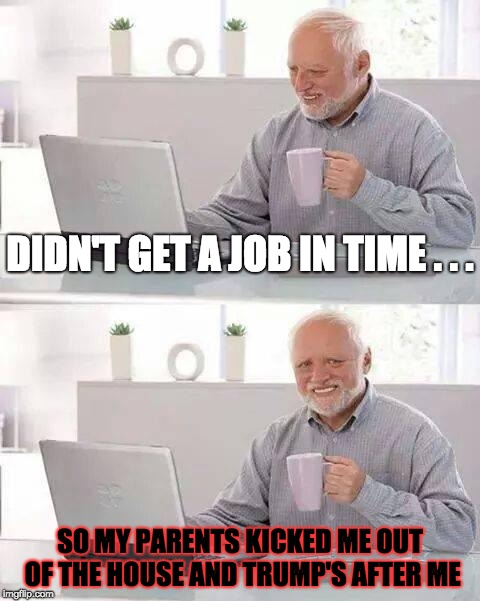 A Worst-Case Scenario | DIDN'T GET A JOB IN TIME . . . SO MY PARENTS KICKED ME OUT OF THE HOUSE AND TRUMP'S AFTER ME | image tagged in memes,hide the pain harold,trump,job,parents | made w/ Imgflip meme maker