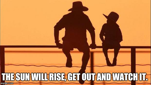 Cowboy father and son | THE SUN WILL RISE, GET OUT AND WATCH IT. | image tagged in cowboy father and son | made w/ Imgflip meme maker