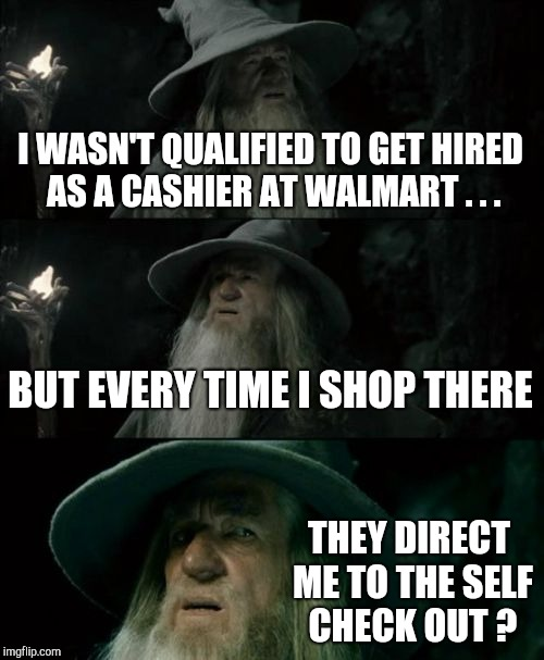 That ain't my job! |  I WASN'T QUALIFIED TO GET HIRED AS A CASHIER AT WALMART . . . BUT EVERY TIME I SHOP THERE; THEY DIRECT ME TO THE SELF CHECK OUT ? | image tagged in memes,confused gandalf,walmart | made w/ Imgflip meme maker