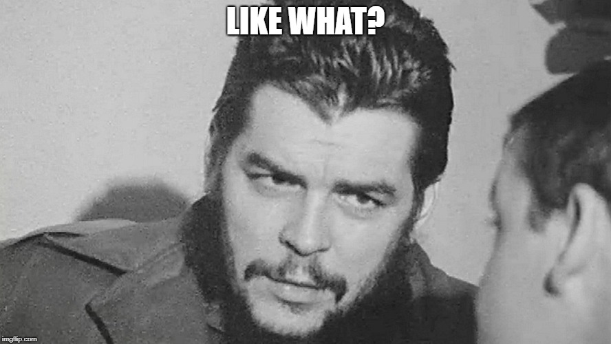 Che | LIKE WHAT? | image tagged in che | made w/ Imgflip meme maker
