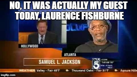 NO, IT WAS ACTUALLY MY GUEST TODAY, LAURENCE FISHBURNE | made w/ Imgflip meme maker