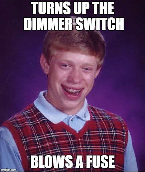 Bad Luck Brian Meme | TURNS UP THE DIMMER SWITCH BLOWS A FUSE | image tagged in memes,bad luck brian | made w/ Imgflip meme maker