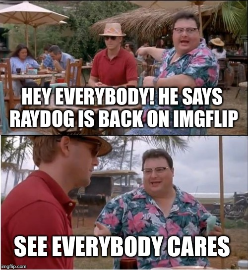 See Nobody Cares Meme | HEY EVERYBODY! HE SAYS RAYDOG IS BACK ON IMGFLIP SEE EVERYBODY CARES | image tagged in memes,see nobody cares | made w/ Imgflip meme maker