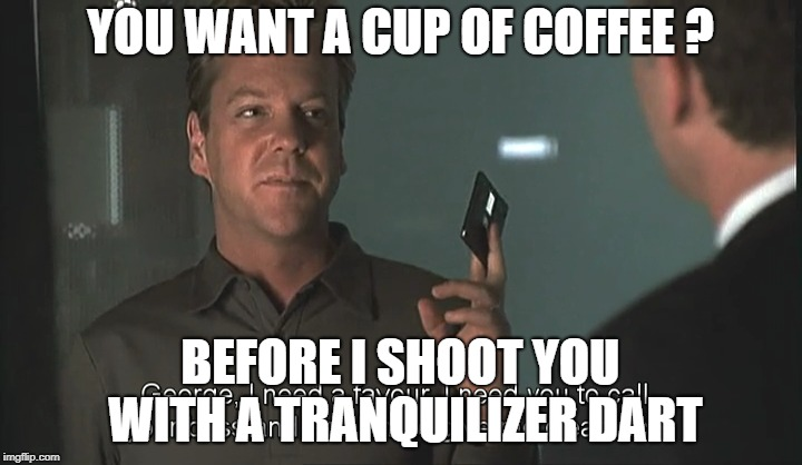 coffee | YOU WANT A CUP OF COFFEE ? BEFORE I SHOOT YOU WITH A TRANQUILIZER DART | image tagged in 24 jack bauer season 1 memes funny tv fox | made w/ Imgflip meme maker