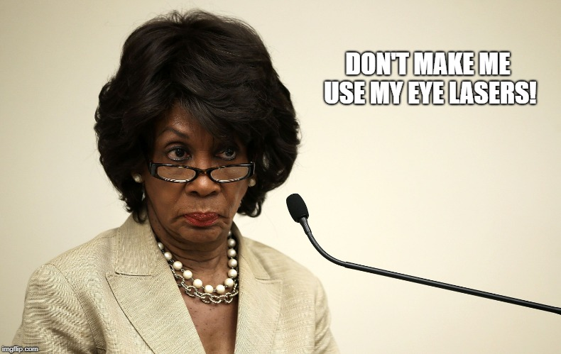 Team Maxine | DON'T MAKE ME USE MY EYE LASERS! | image tagged in maxine waters,stare,eye lasers | made w/ Imgflip meme maker