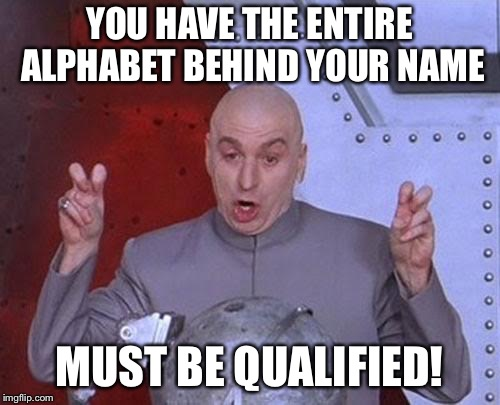 Dr Evil Laser Meme | YOU HAVE THE ENTIRE ALPHABET BEHIND YOUR NAME MUST BE QUALIFIED! | image tagged in memes,dr evil laser | made w/ Imgflip meme maker