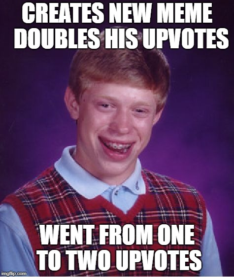 Bad Luck Brian Meme | CREATES NEW MEME  DOUBLES HIS UPVOTES WENT FROM ONE TO TWO UPVOTES | image tagged in memes,bad luck brian | made w/ Imgflip meme maker