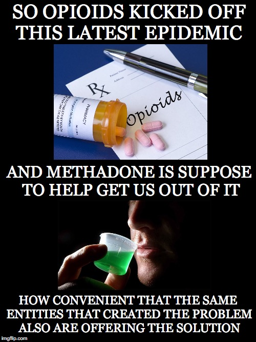 Getting Taken At Both ~Ends~ | SO OPIOIDS KICKED OFF THIS LATEST EPIDEMIC HOW CONVENIENT THAT THE SAME ENTITIES THAT CREATED THE PROBLEM ALSO ARE OFFERING THE SOLUTION AND | image tagged in opioids,methadone,pharmaceutical,addiction,problem,how convenient | made w/ Imgflip meme maker