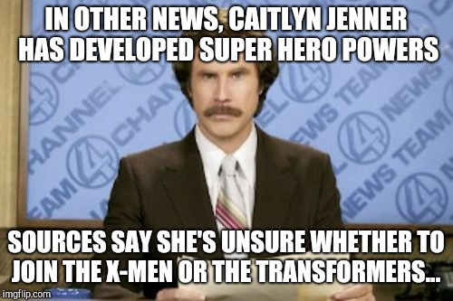 X-Men, or Transformers? | IN OTHER NEWS, CAITLYN JENNER HAS DEVELOPED SUPER HERO POWERS SOURCES SAY SHE'S UNSURE WHETHER TO JOIN THE X-MEN OR THE TRANSFORMERS... | image tagged in memes,ron burgundy,jbmemegeek,caitlyn jenner,transgender,x men | made w/ Imgflip meme maker