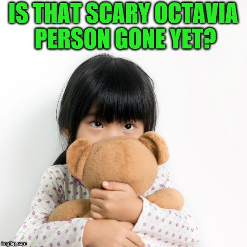 IS THAT SCARY OCTAVIA PERSON GONE YET? | made w/ Imgflip meme maker