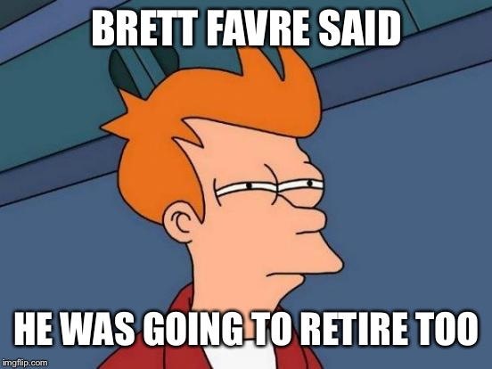 Futurama Fry Meme | BRETT FAVRE SAID HE WAS GOING TO RETIRE TOO | image tagged in memes,futurama fry | made w/ Imgflip meme maker