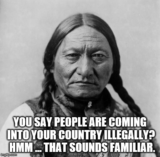 People Are Coming Into Your Country Illegally? | YOU SAY PEOPLE ARE COMING INTO YOUR COUNTRY ILLEGALLY?  HMM ... THAT SOUNDS FAMILIAR. | image tagged in sitting bull,people coming into country illegally,trump is a whiney little bitch | made w/ Imgflip meme maker