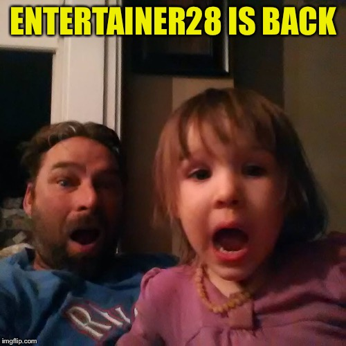 shocked dad daughter | ENTERTAINER28 IS BACK | image tagged in shocked dad daughter | made w/ Imgflip meme maker