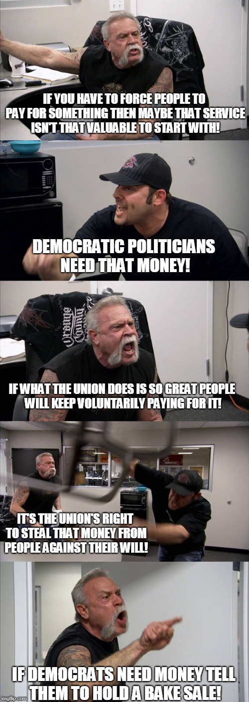 American Chopper Argument Meme | IF YOU HAVE TO FORCE PEOPLE TO PAY FOR SOMETHING THEN MAYBE THAT SERVICE ISN'T THAT VALUABLE TO START WITH! DEMOCRATIC POLITICIANS NEED THAT | image tagged in memes,american chopper argument | made w/ Imgflip meme maker