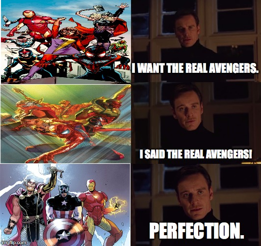 Has Marvel finally made a good Avengers comic? | I WANT THE REAL AVENGERS. I SAID THE REAL AVENGERS! PERFECTION. | image tagged in perfection,memes,funny,marvel,avengers,comics | made w/ Imgflip meme maker