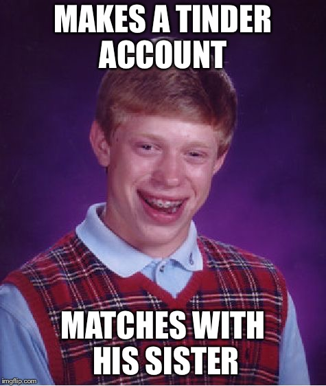 Bad Luck Brian | MAKES A TINDER ACCOUNT MATCHES WITH HIS SISTER | image tagged in memes,bad luck brian,tinder,siblings | made w/ Imgflip meme maker