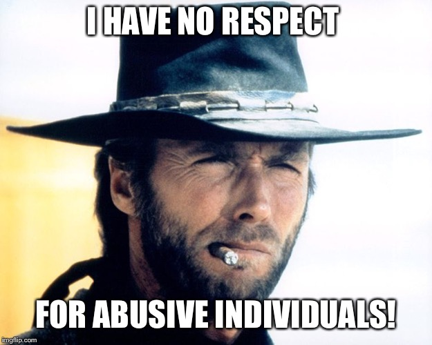 I have no respect for abusive individuals! | I HAVE NO RESPECT FOR ABUSIVE INDIVIDUALS! | image tagged in clint eastwood,memes,serious,stern | made w/ Imgflip meme maker