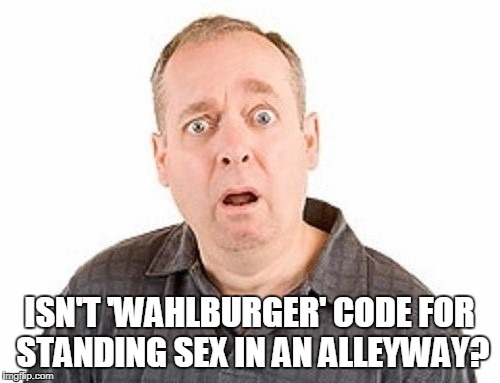 ISN'T 'WAHLBURGER' CODE FOR STANDING SEX IN AN ALLEYWAY? | made w/ Imgflip meme maker