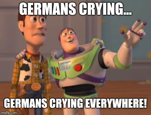 X, X Everywhere Meme | GERMANS CRYING... GERMANS CRYING EVERYWHERE! | image tagged in memes,x,x everywhere,x x everywhere | made w/ Imgflip meme maker