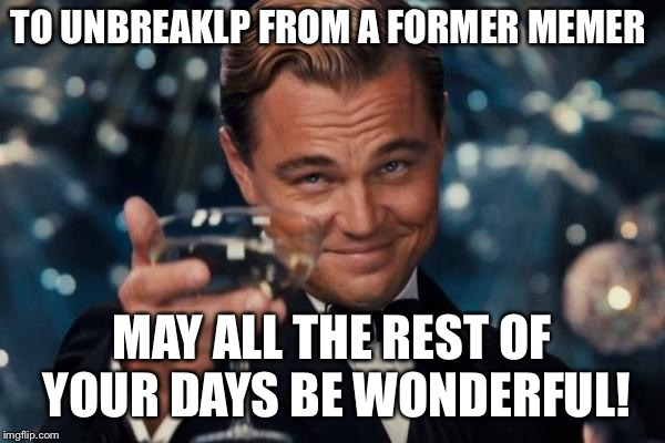 Leonardo Dicaprio Cheers | TO UNBREAKLP FROM A FORMER MEMER MAY ALL THE REST OF YOUR DAYS BE WONDERFUL! | image tagged in memes,leonardo dicaprio cheers,unbreaklp,jessica_ | made w/ Imgflip meme maker